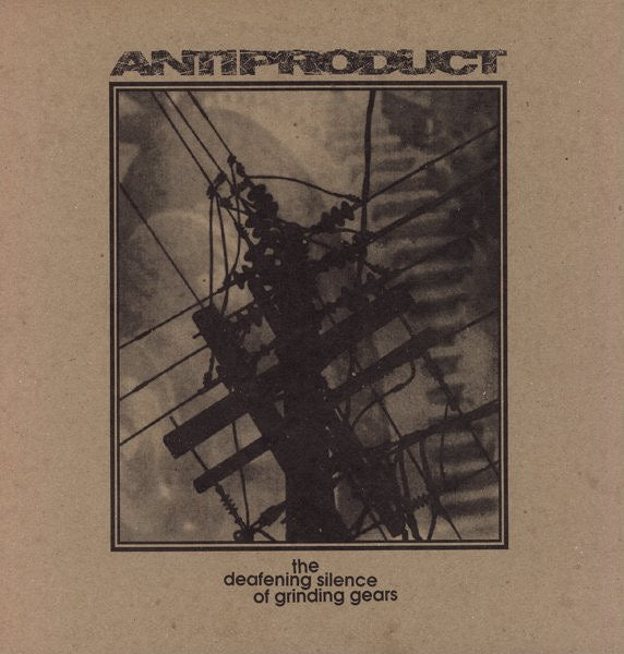 ANTIPRODUCT-THE DEAFENING SILENCE OF GRINDING GEARS