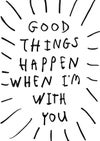 GOOD THINGS HAPPEN WHEN I'M WITH YOU - CARD