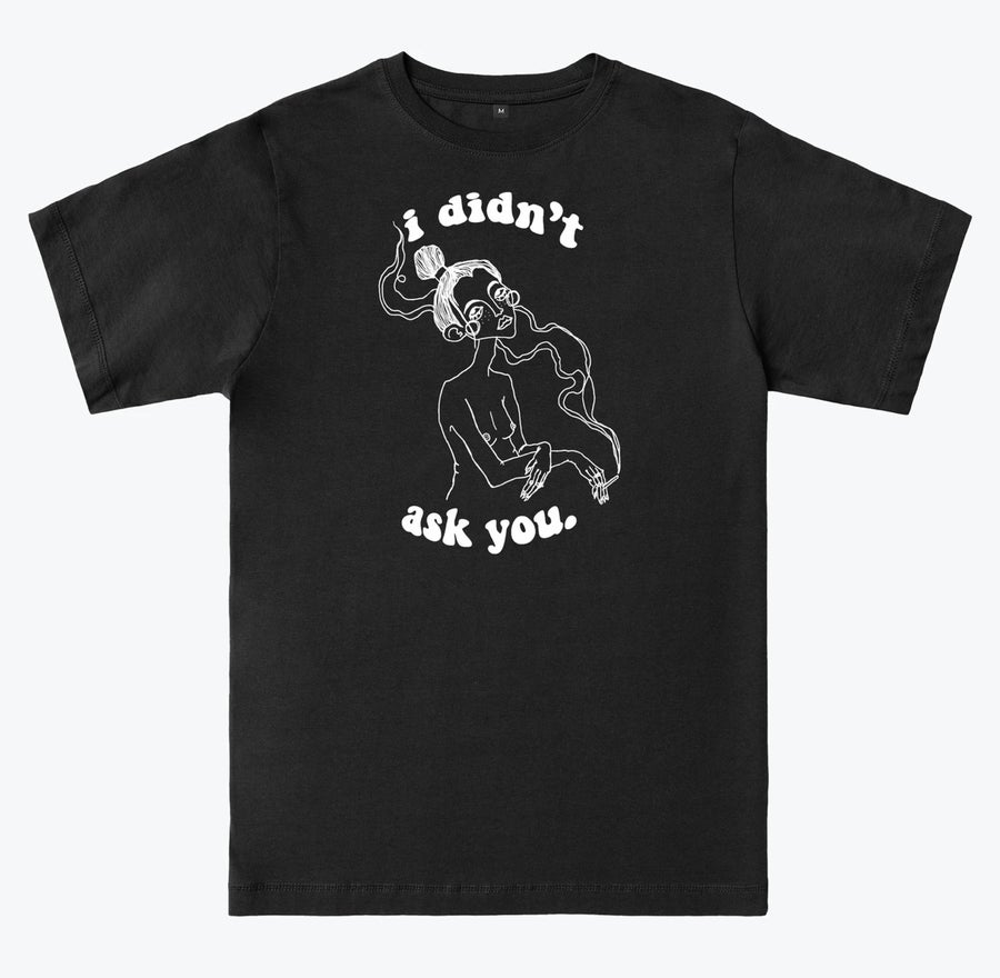 Image of I DIDN'T ASK YOU TEE