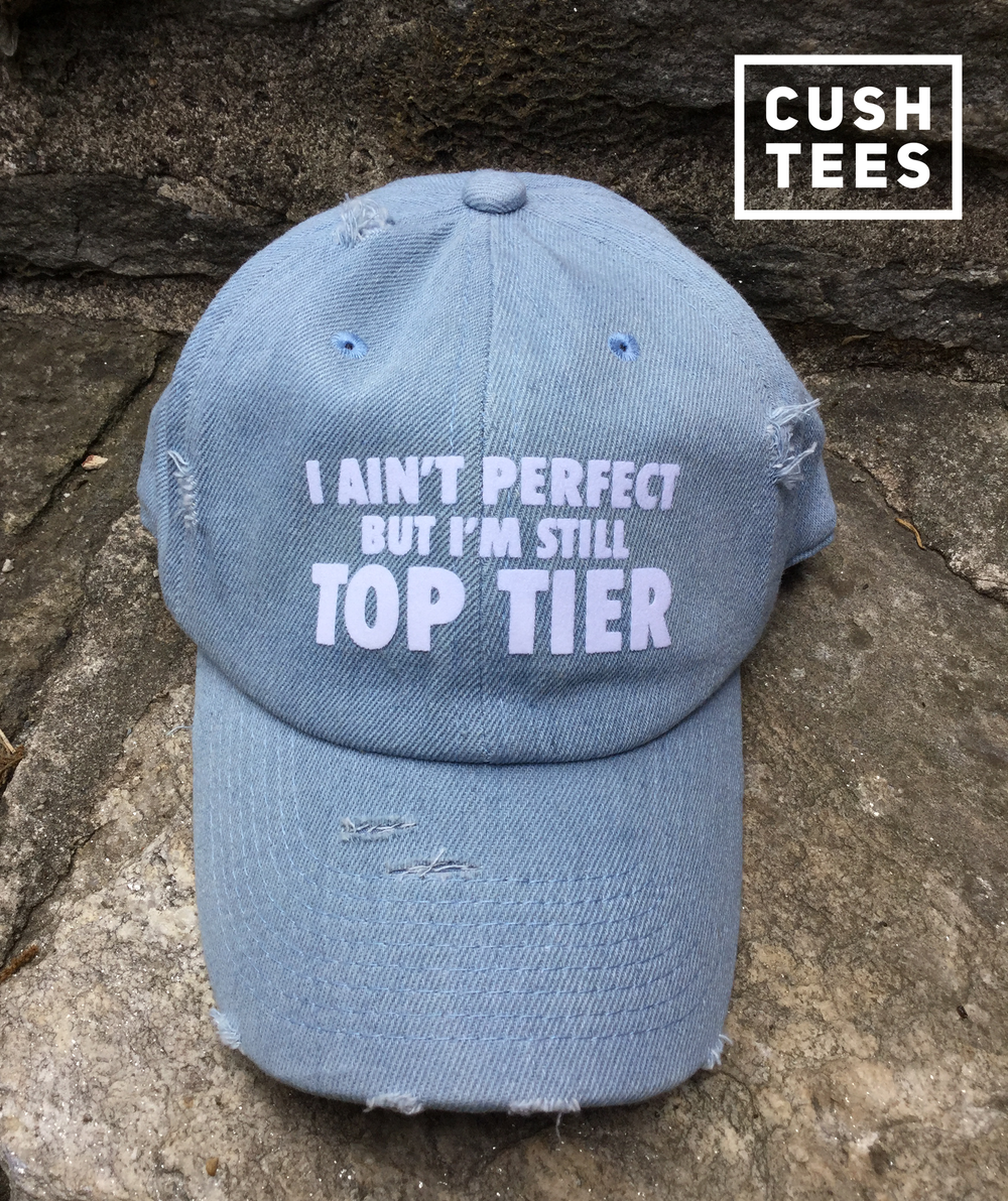 I ain't perfect, but I'm still top tier (Dad Hat)