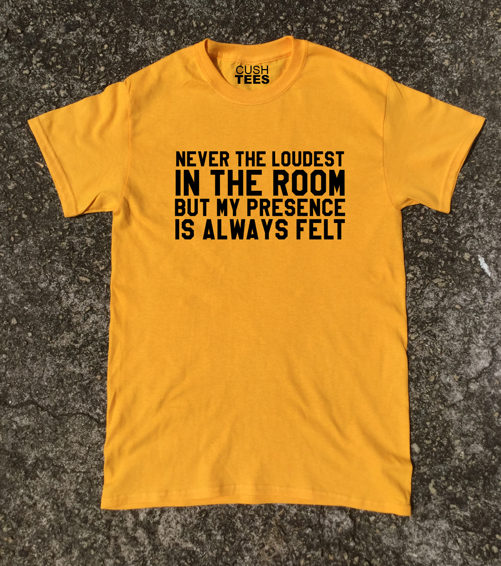Never the loudest in the room, but my presence is always felt (Unisex) T-shirt