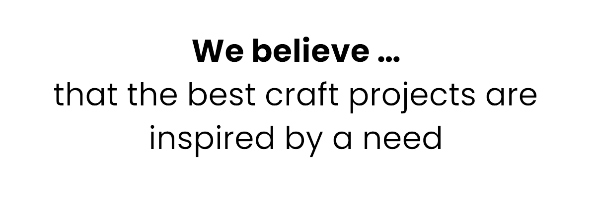 We believe that the best craft projects are inspired by a need.